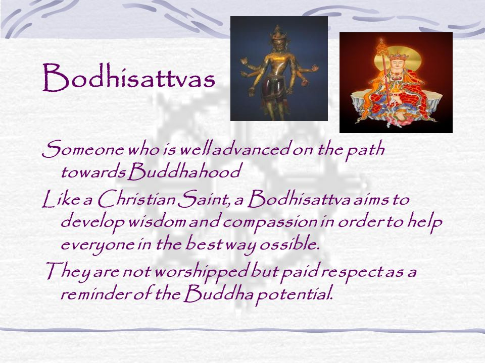 Bodhisattvas Someone who is well advanced on the path towards Buddhahood.