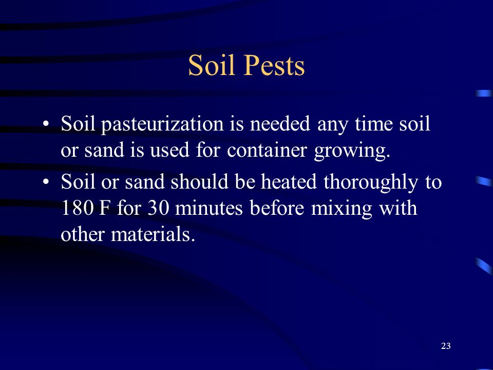 Soil Pests Soil pasteurization is needed any time soil or sand is used for container growing.