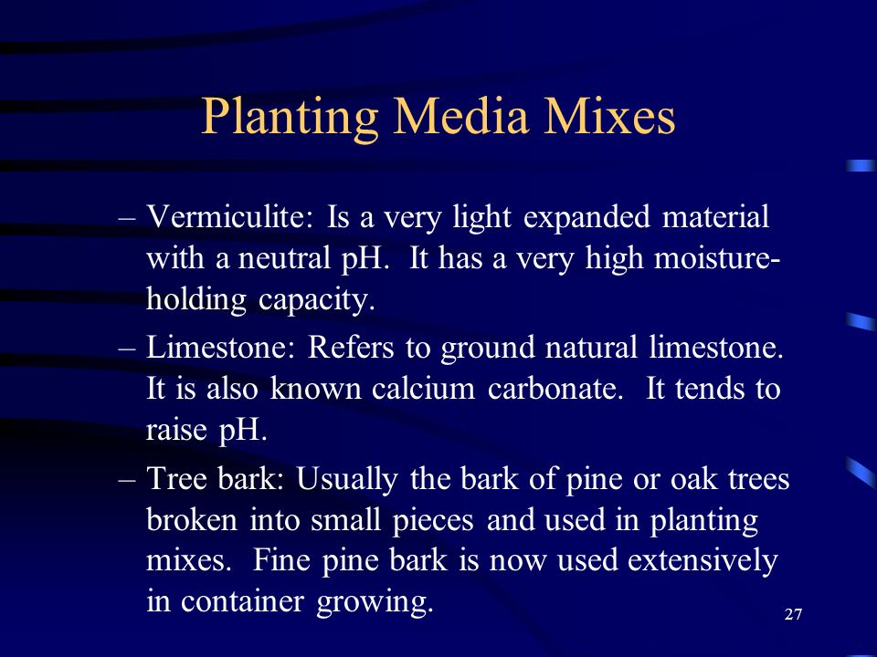 Planting Media Mixes Vermiculite: Is a very light expanded material with a neutral pH. It has a very high moisture-holding capacity.