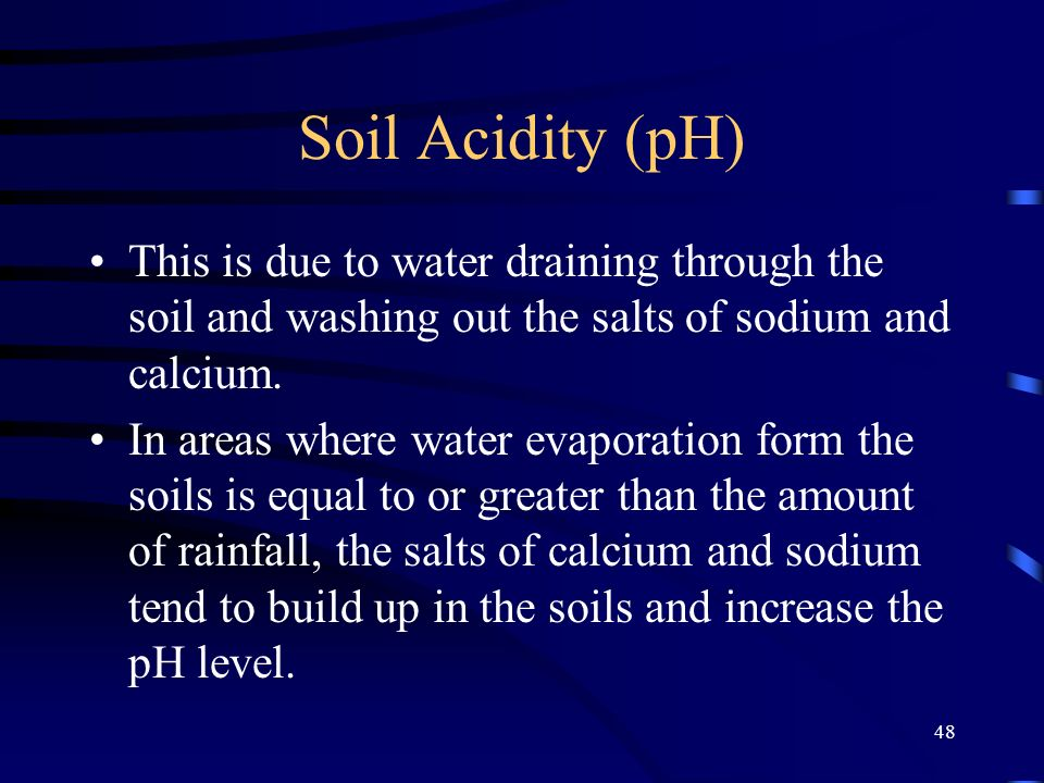 Soil Acidity (pH) This is due to water draining through the soil and washing out the salts of sodium and calcium.