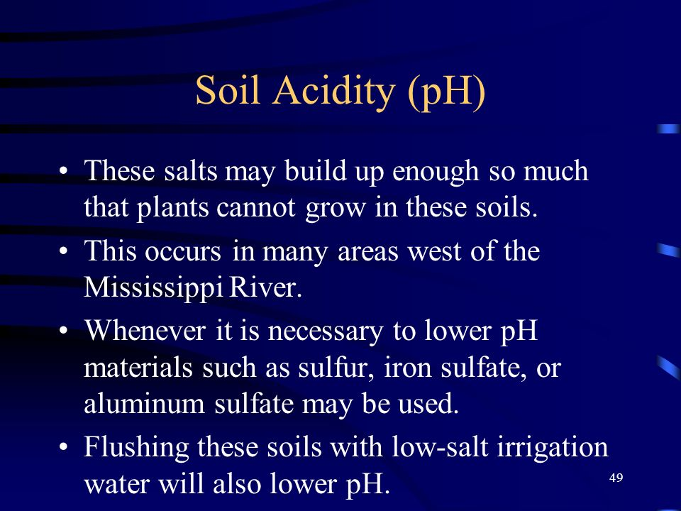 Soil Acidity (pH) These salts may build up enough so much that plants cannot grow in these soils.