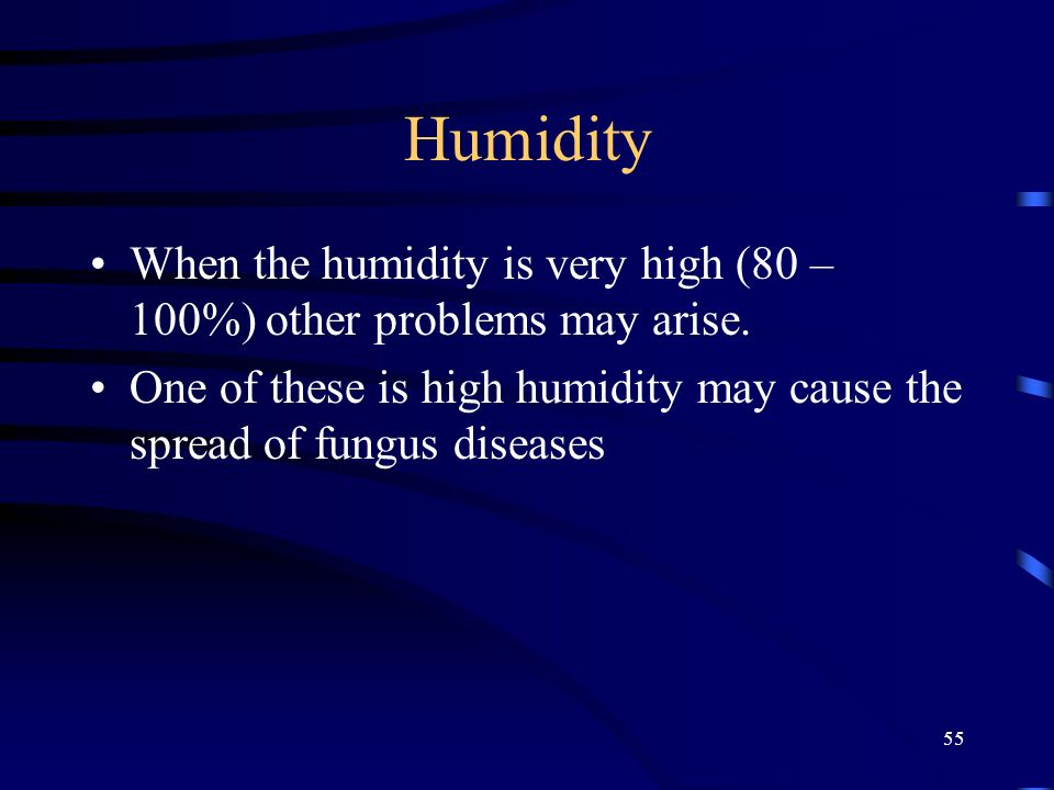 Humidity When the humidity is very high (80 – 100%) other problems may arise.