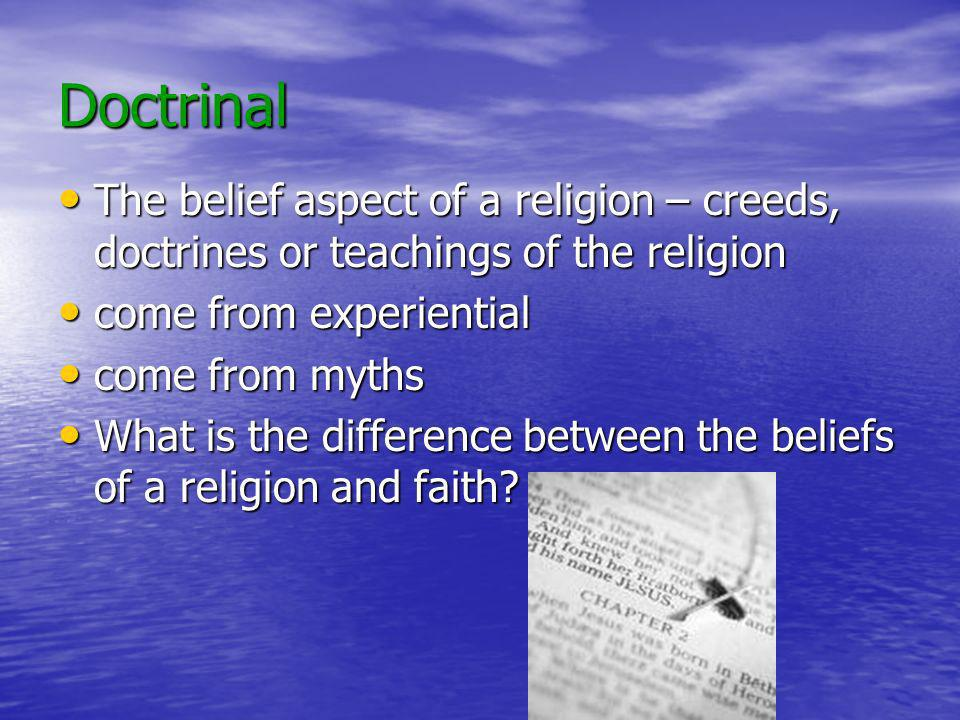 Doctrinal The belief aspect of a religion – creeds, doctrines or teachings of the religion. come from experiential.