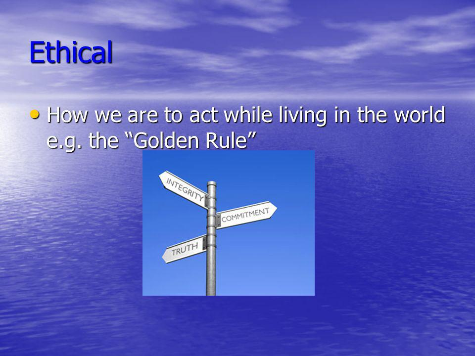 Ethical How we are to act while living in the world e.g. the Golden Rule