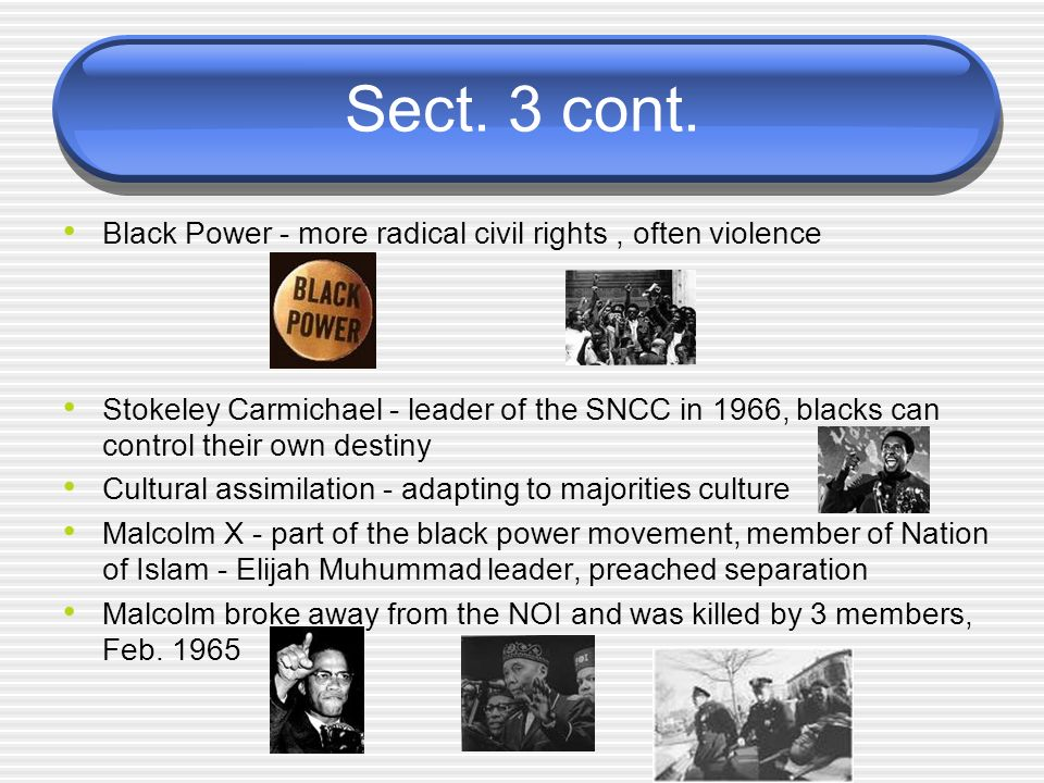 Sect. 3 cont. Black Power - more radical civil rights , often violence