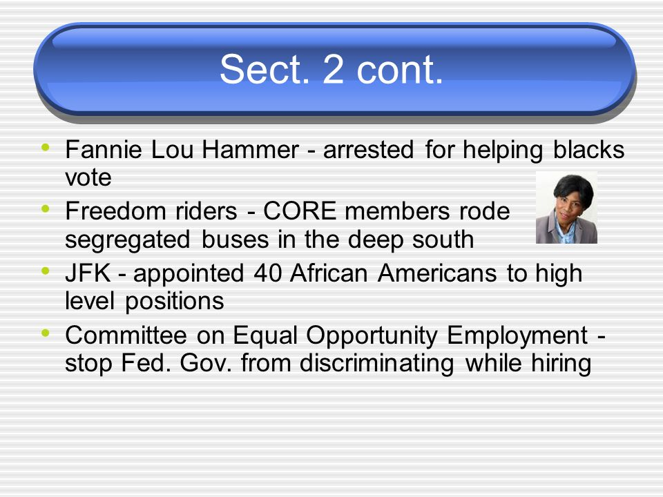 Sect. 2 cont. Fannie Lou Hammer - arrested for helping blacks vote