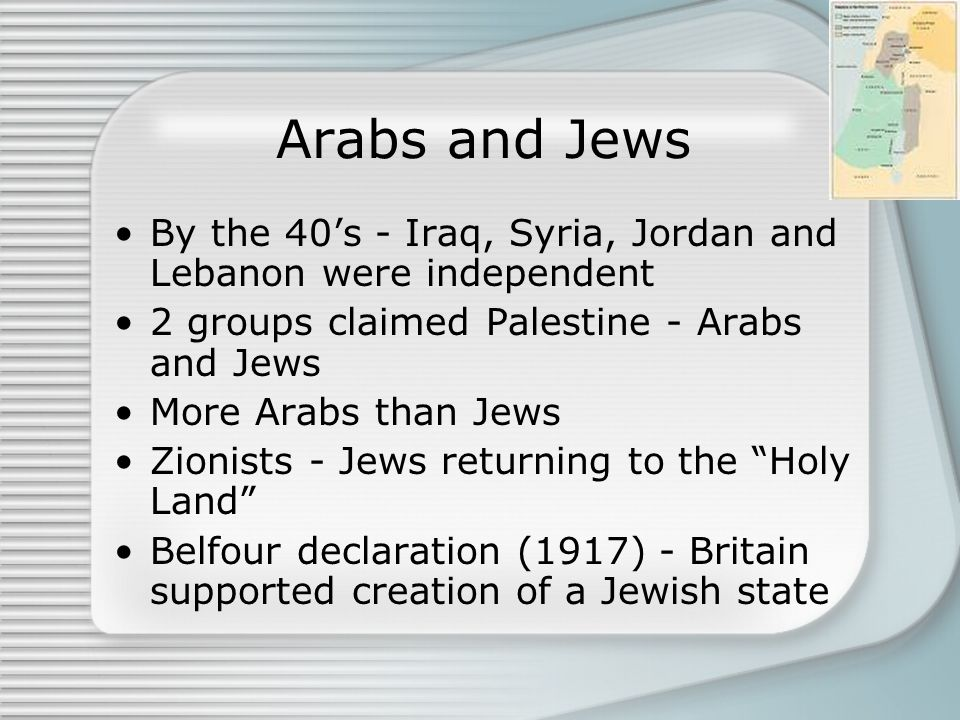 Arabs and Jews By the 40's - Iraq, Syria, Jordan and Lebanon were independent. 2 groups claimed Palestine - Arabs and Jews.