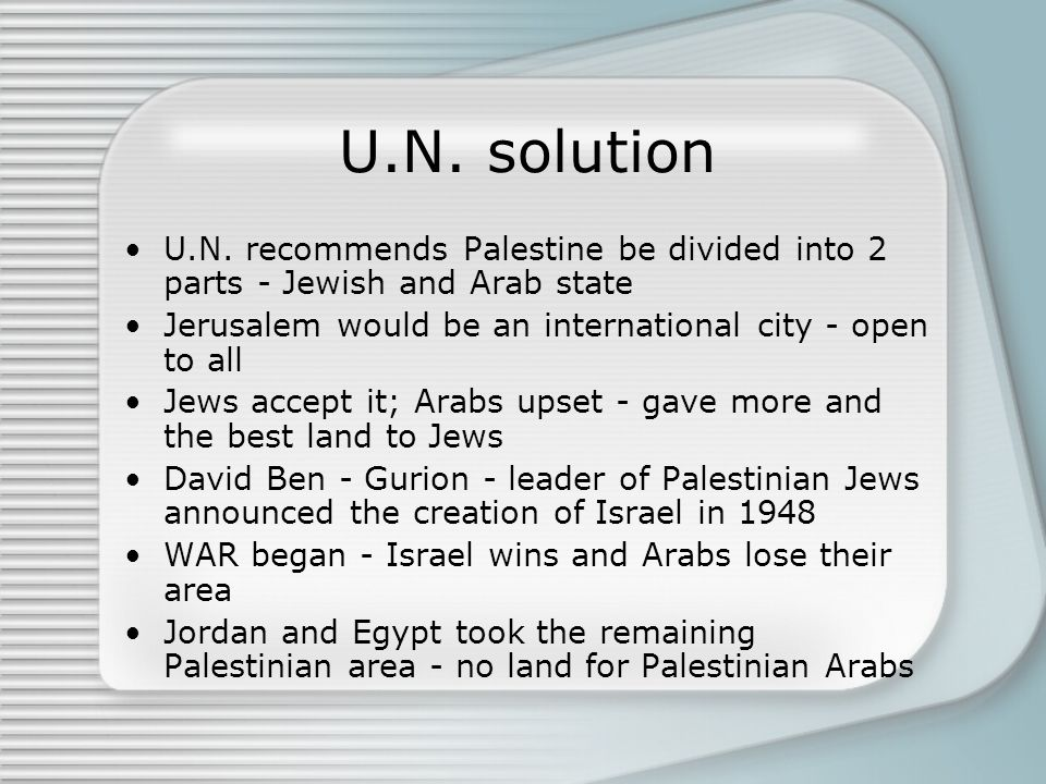 U.N. solution U.N. recommends Palestine be divided into 2 parts - Jewish and Arab state. Jerusalem would be an international city - open to all.