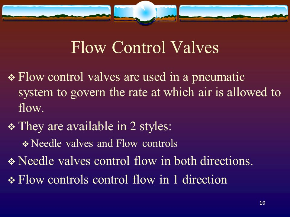 Flow Control Valves Flow control valves are used in a pneumatic system to govern the rate at which air is allowed to flow.