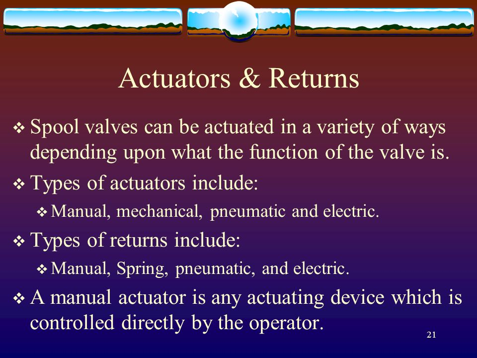 Actuators & Returns Spool valves can be actuated in a variety of ways depending upon what the function of the valve is.
