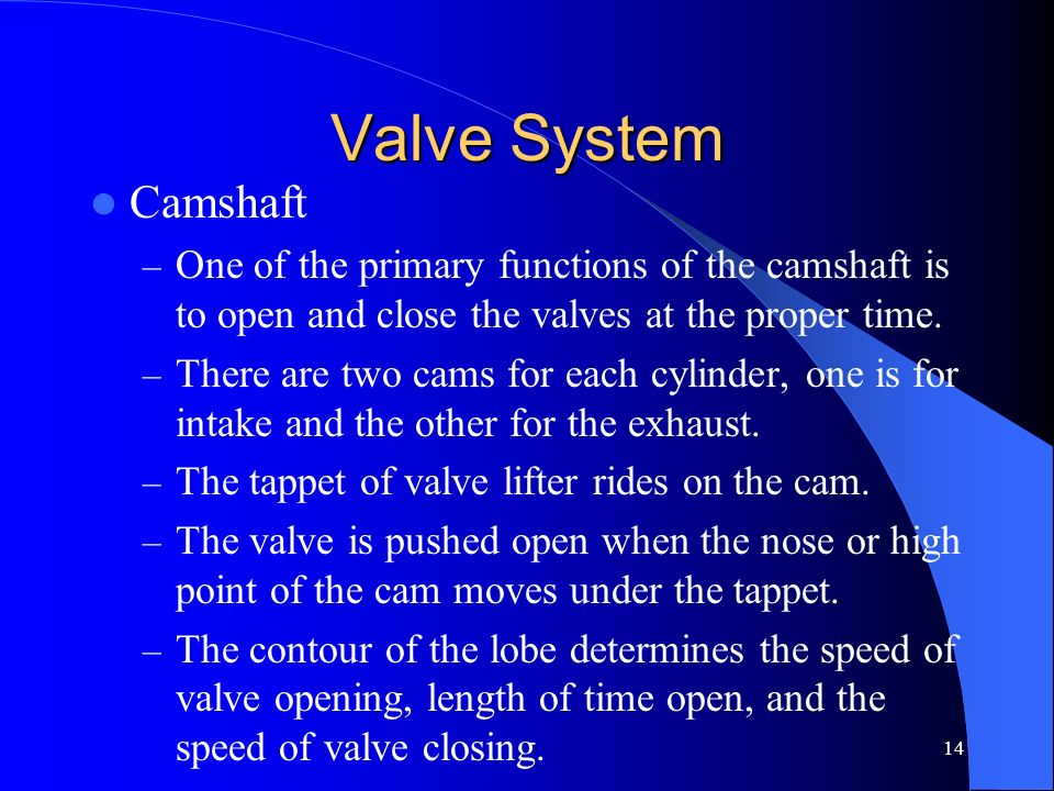 Valve SystemCamshaft. One of the primary functions of the camshaft is to open and close the valves at the proper time.