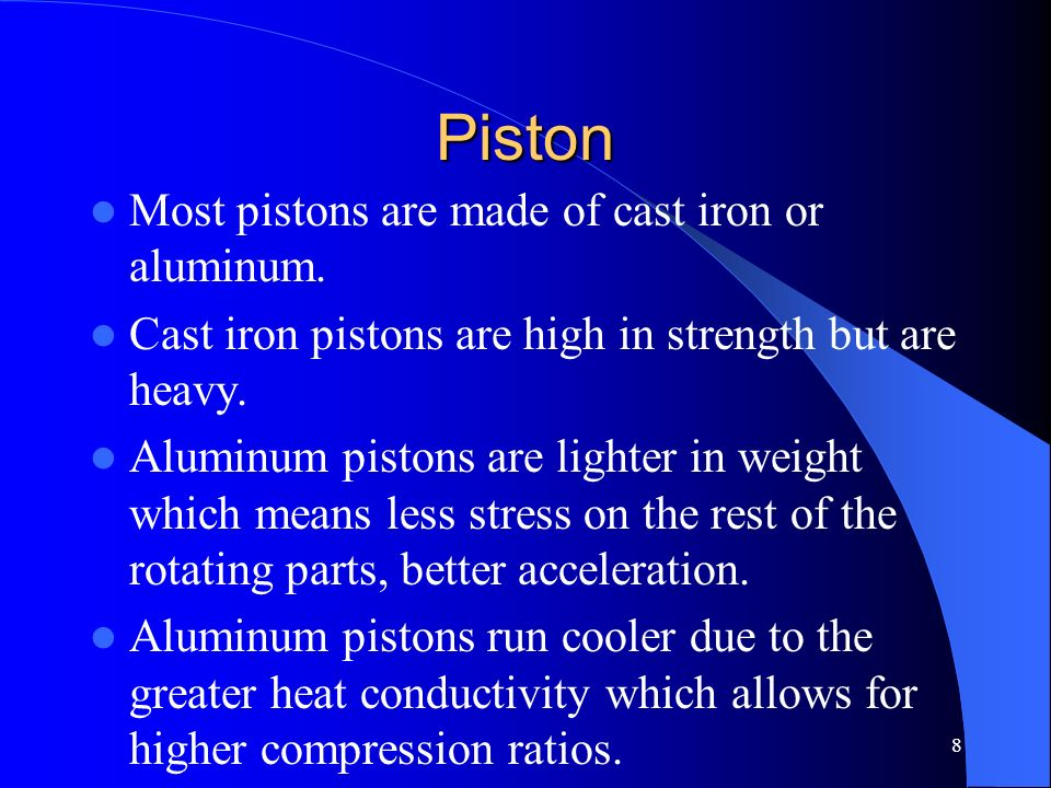 Piston Most pistons are made of cast iron or aluminum.