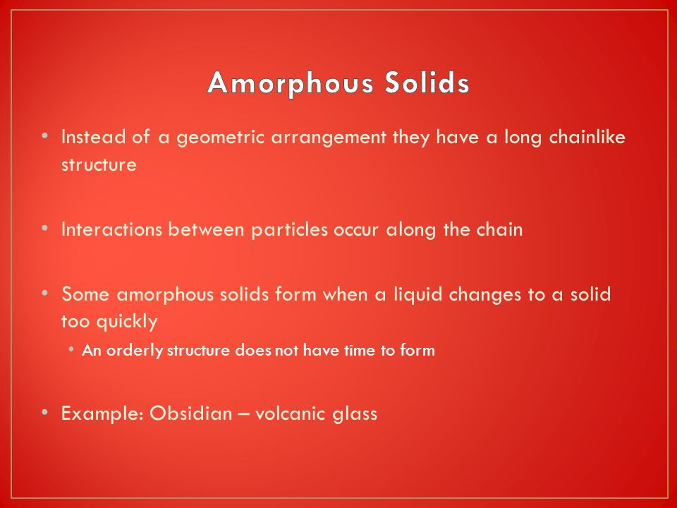 Amorphous Solids Instead of a geometric arrangement they have a long chainlike structure. Interactions between particles occur along the chain.