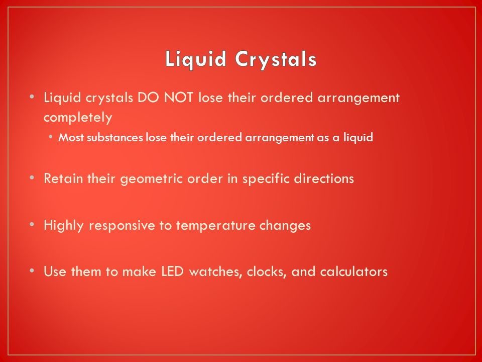 Liquid Crystals Liquid crystals DO NOT lose their ordered arrangement completely. Most substances lose their ordered arrangement as a liquid.