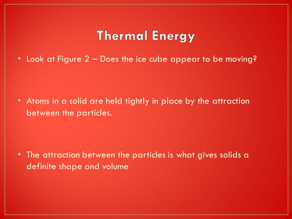 Thermal Energy Look at Figure 2 – Does the ice cube appear to be moving