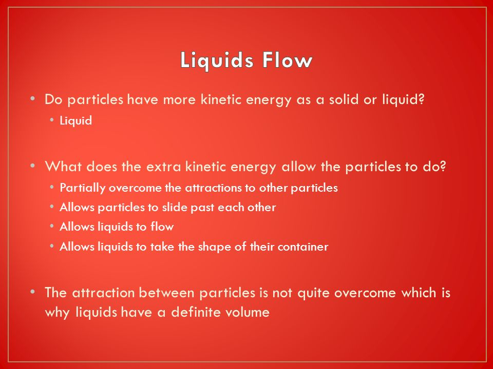 Liquids Flow Do particles have more kinetic energy as a solid or liquid Liquid. What does the extra kinetic energy allow the particles to do