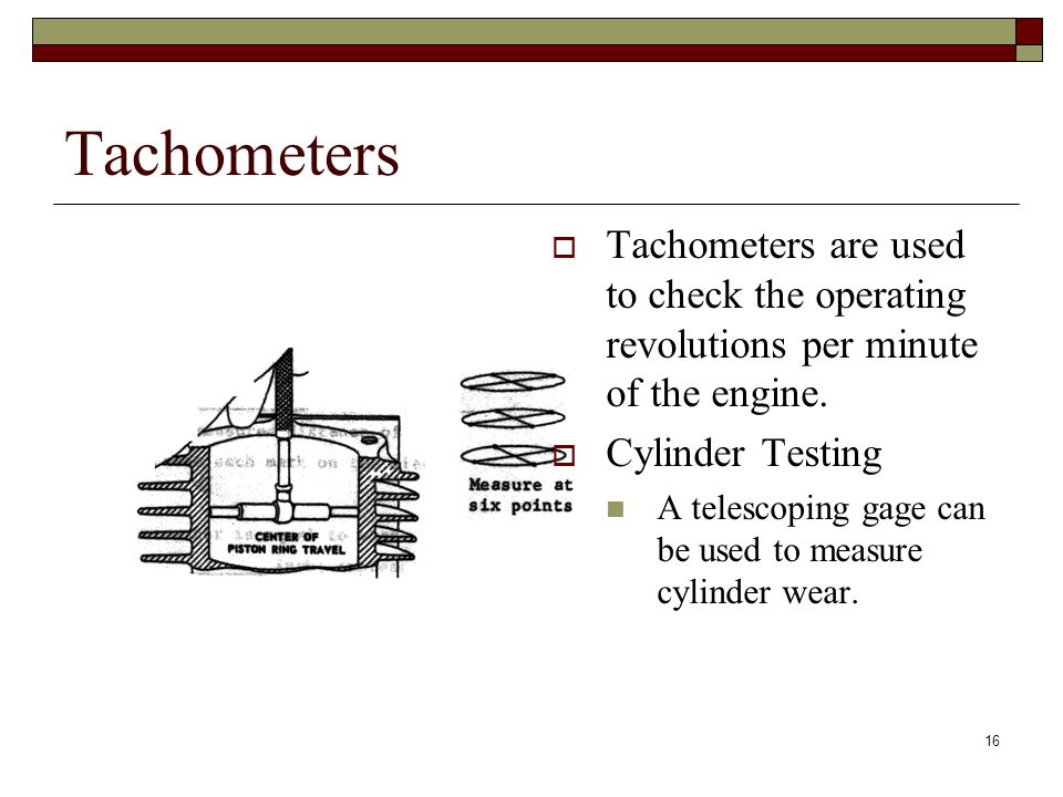 Tachometers Tachometers are used to check the operating revolutions per minute of the engine. Cylinder Testing.