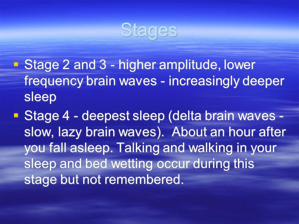 Stages Stage 2 and 3 - higher amplitude, lower frequency brain waves - increasingly deeper sleep.