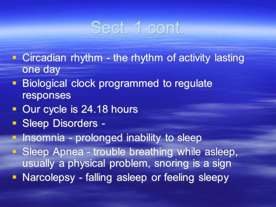 Sect. 1 cont. Circadian rhythm - the rhythm of activity lasting one day. Biological clock programmed to regulate responses.