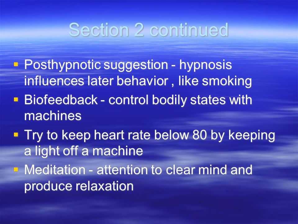 Section 2 continuedPosthypnotic suggestion - hypnosis influences later behavior , like smoking. Biofeedback - control bodily states with machines.