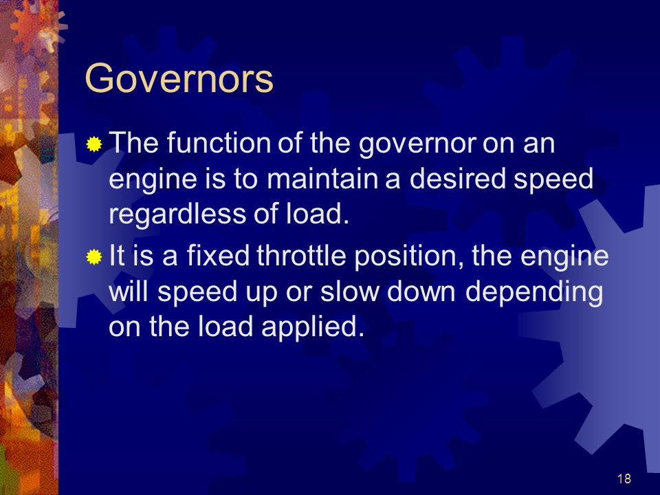 Governors The function of the governor on an engine is to maintain a desired speed regardless of load.