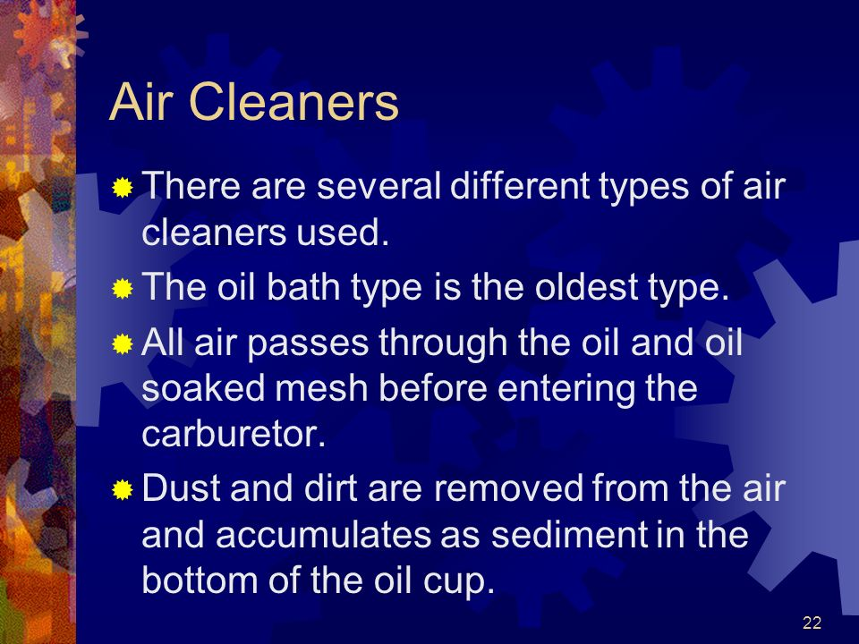 Air Cleaners There are several different types of air cleaners used.