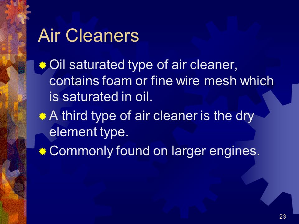 Air Cleaners Oil saturated type of air cleaner, contains foam or fine wire mesh which is saturated in oil.