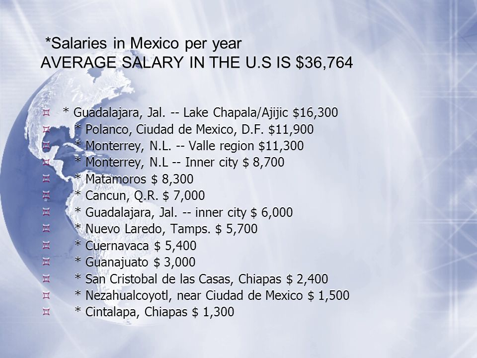 *Salaries in Mexico per year AVERAGE SALARY IN THE U.S IS $36,764