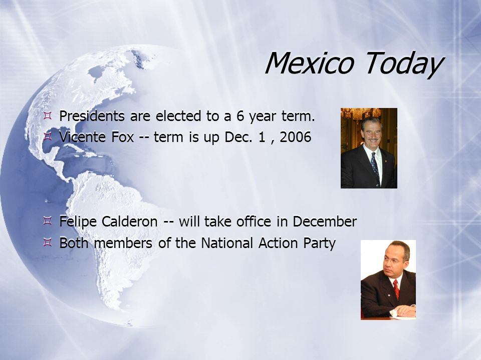 Mexico Today Presidents are elected to a 6 year term.