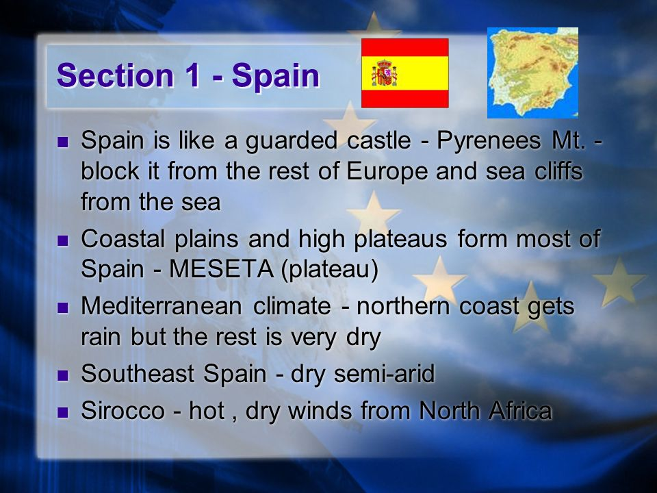 Section 1 - Spain Spain is like a guarded castle - Pyrenees Mt. - block it from the rest of Europe and sea cliffs from the sea.