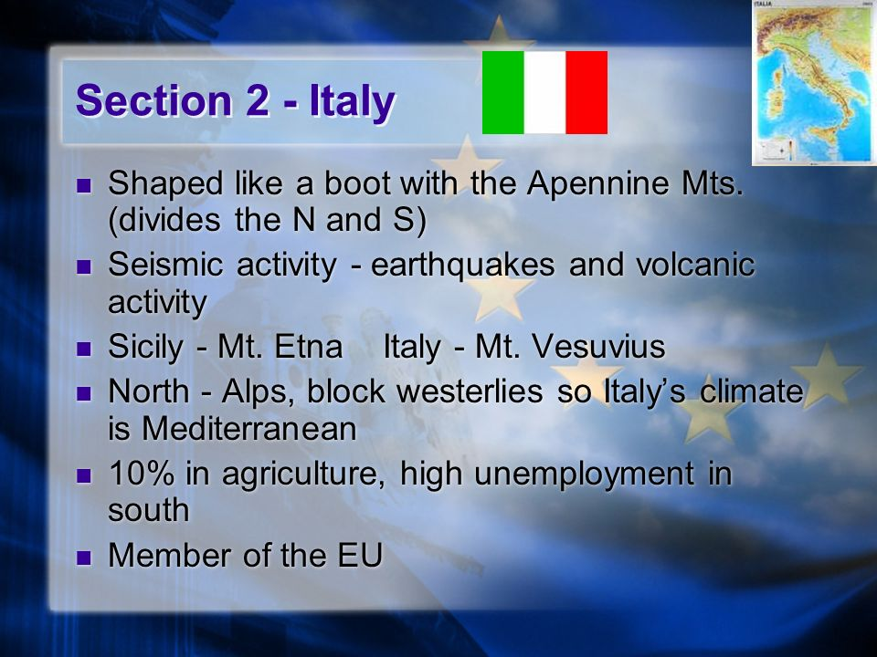 Section 2 - Italy Shaped like a boot with the Apennine Mts. (divides the N and S) Seismic activity - earthquakes and volcanic activity.