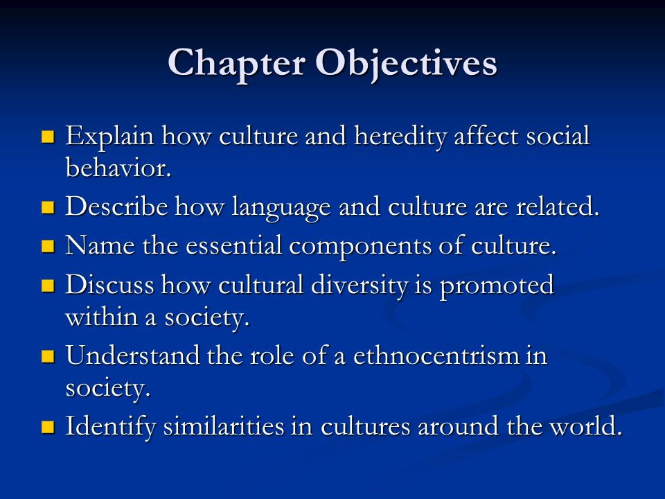 Chapter Objectives Explain how culture and heredity affect social behavior. Describe how language and culture are related.