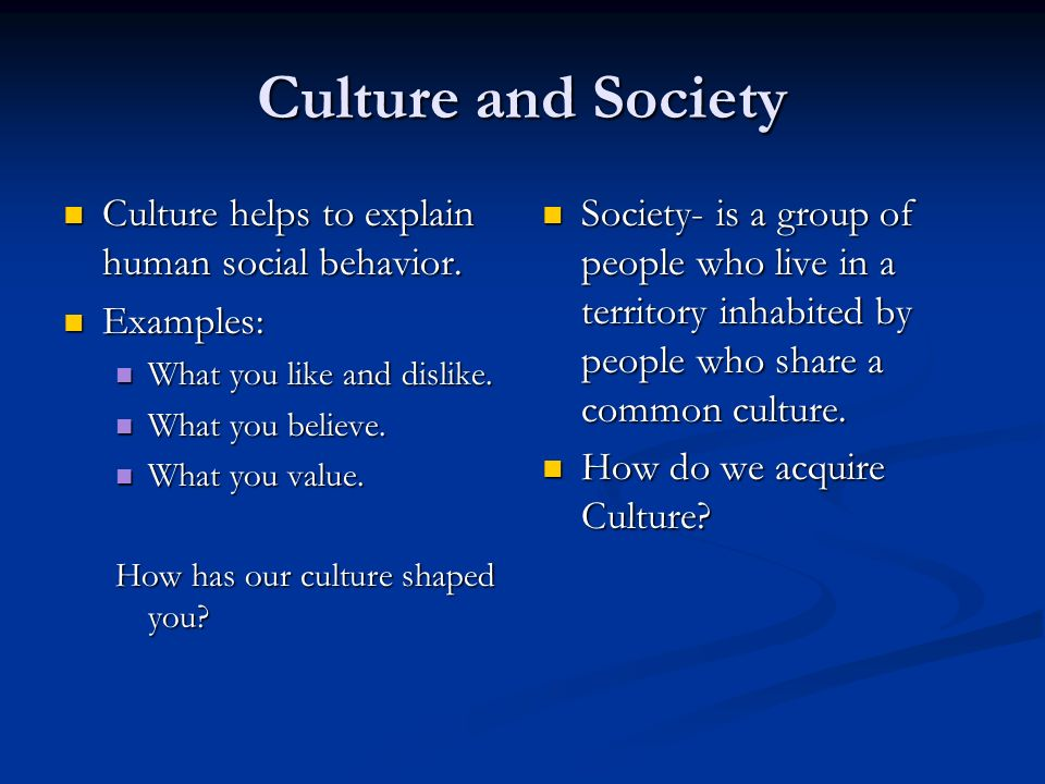 Culture and Society Culture helps to explain human social behavior.