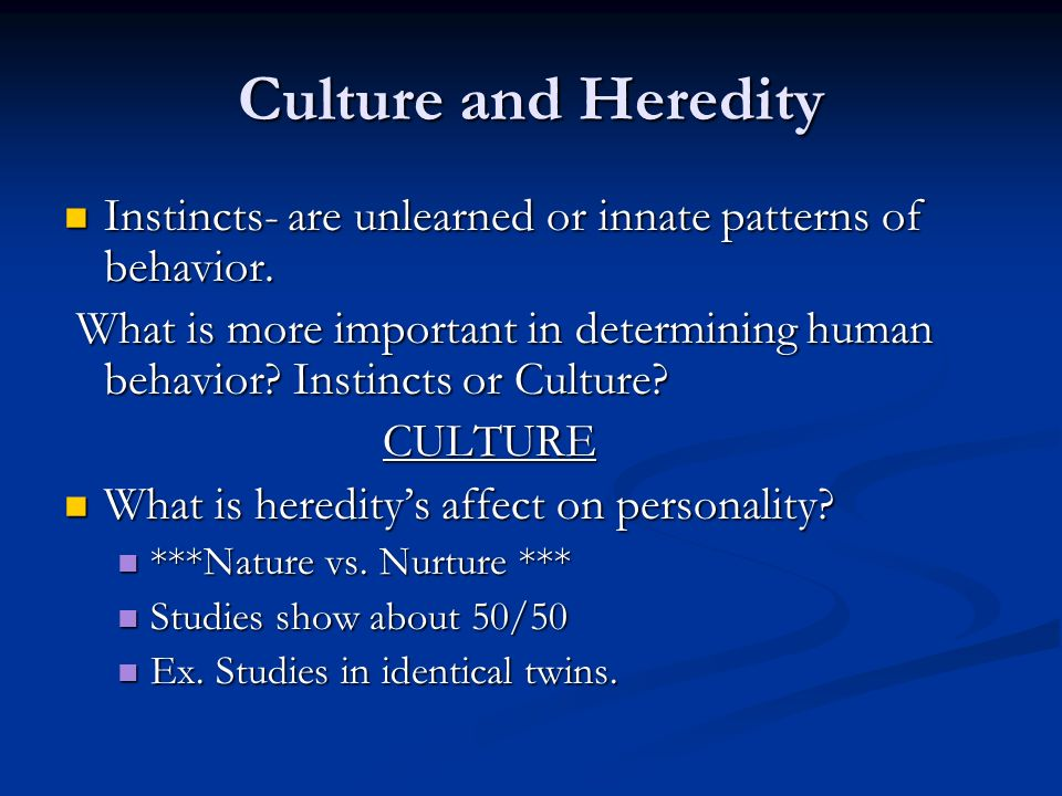 Culture and Heredity Instincts- are unlearned or innate patterns of behavior.