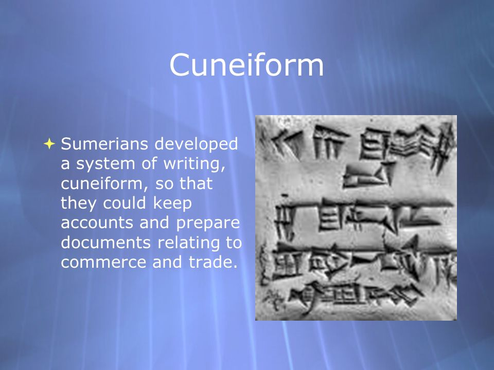 CuneiformSumerians developed a system of writing, cuneiform, so that they could keep accounts and prepare documents relating to commerce and trade.