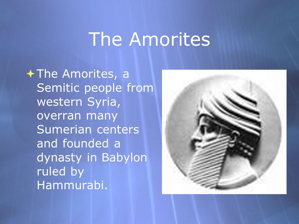 The AmoritesThe Amorites, a Semitic people from western Syria, overran many Sumerian centers and founded a dynasty in Babylon ruled by Hammurabi.