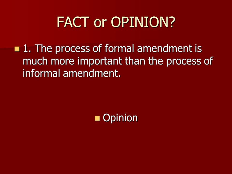 FACT or OPINION 1. The process of formal amendment is much more important than the process of informal amendment.