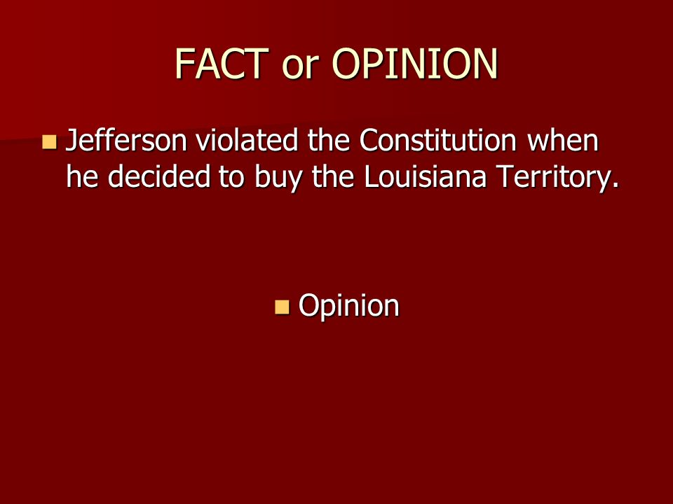 FACT or OPINION Jefferson violated the Constitution when he decided to buy the Louisiana Territory.