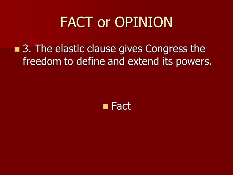 FACT or OPINION 3. The elastic clause gives Congress the freedom to define and extend its powers.