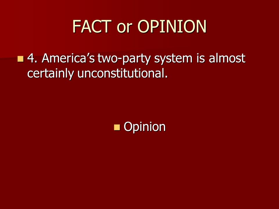 FACT or OPINION 4. America's two-party system is almost certainly unconstitutional. Opinion