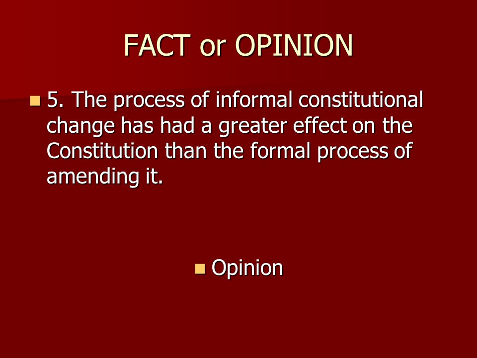 FACT or OPINION 5. The process of informal constitutional change has had a greater effect on the Constitution than the formal process of amending it.