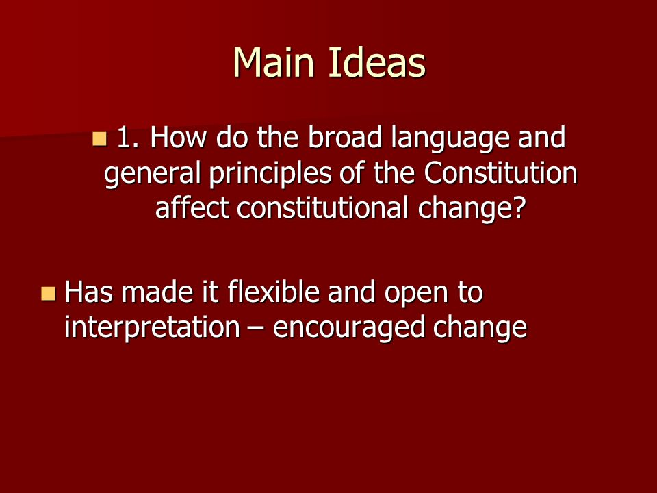 Main Ideas 1. How do the broad language and general principles of the Constitution affect constitutional change