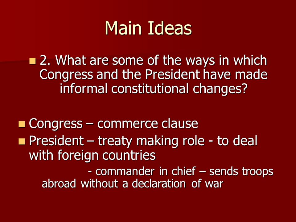 Main Ideas 2. What are some of the ways in which Congress and the President have made informal constitutional changes
