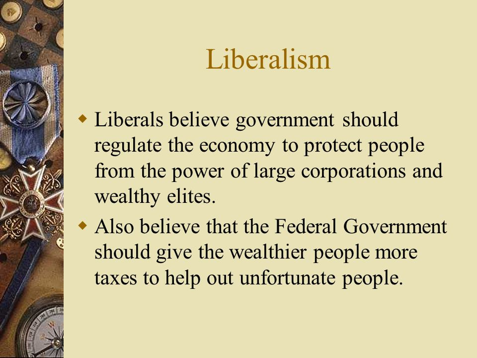 Liberalism Liberals believe government should regulate the economy to protect people from the power of large corporations and wealthy elites.