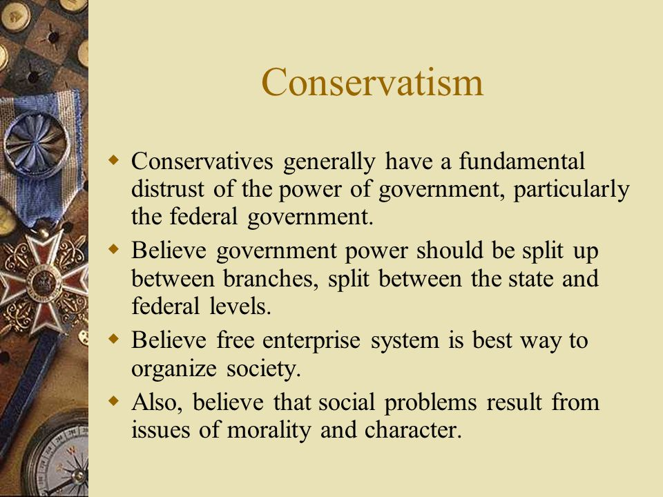 Conservatism Conservatives generally have a fundamental distrust of the power of government, particularly the federal government.