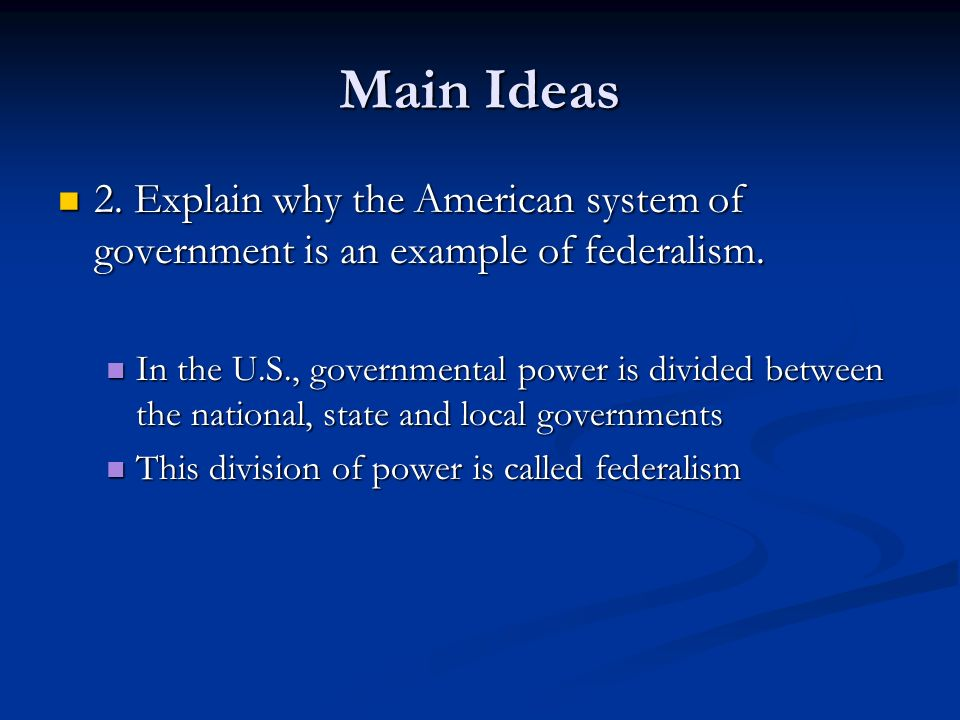 Main Ideas 2. Explain why the American system of government is an example of federalism.
