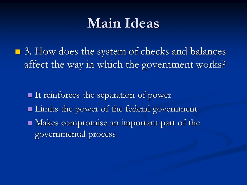Main Ideas 3. How does the system of checks and balances affect the way in which the government works