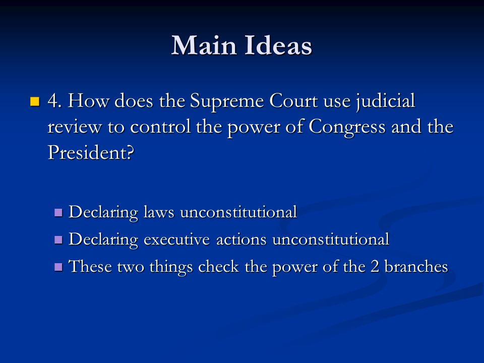 Main Ideas 4. How does the Supreme Court use judicial review to control the power of Congress and the President