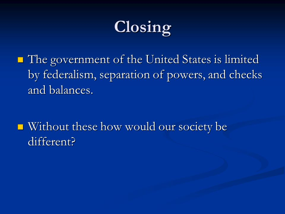 Closing The government of the United States is limited by federalism, separation of powers, and checks and balances.