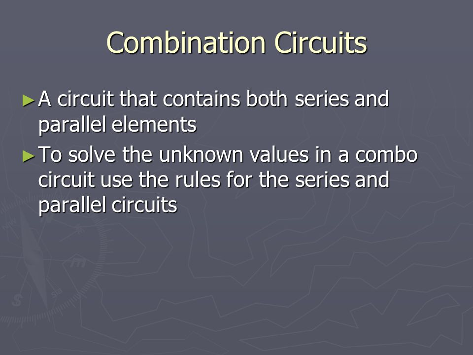 Combination Circuits A circuit that contains both series and parallel elements.